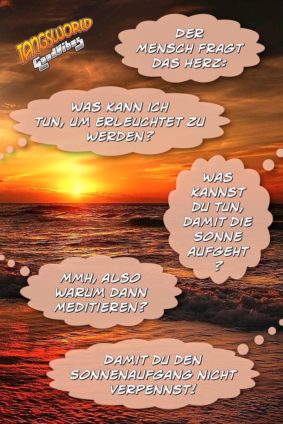 Der Mensch fragt das Herz: »Was kann ich tun, um erleuchtet zu werden?« - »Was kannst du tun, damit die Sonne aufgeht?« - Mmh, also warum dann Meditieren?« - »Damit du den Sonnenaufgang nicht verpennst!« - GoodVibes