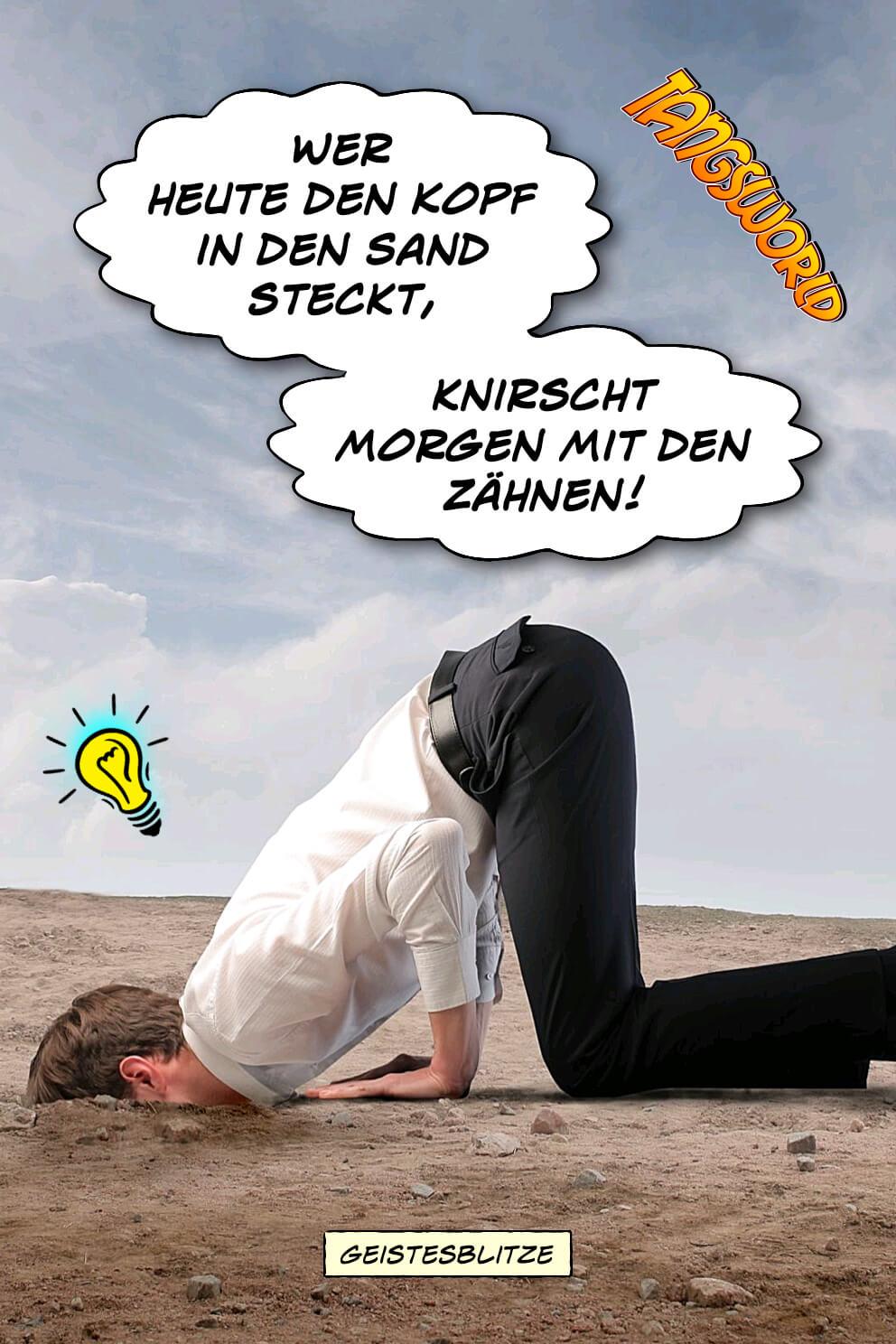 Wer heute den Kopf in den Sand steckt, knirscht morgen mit den Zähnen. - Geistesblitze