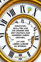Manchmal sollten wir die Zeiger der Zeit einfach aus unseren Uhren nehmen, um das Leben wieder zu spüren. - Geistesblitze | Roswitha Bloch